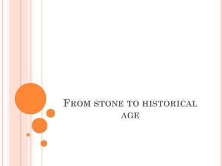 F ROM STONE TO HISTORICAL AGE. N EOLITHIC A GE (6.800 – 3.200 BC) People started making clay and metal pottery to store grain, food, etc. They started.