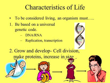 Characteristics of Life To be considered living, an organism must….. 1.Be based on a universal genetic code. –DNA/RNA –Replication, transcription 2. Grow.