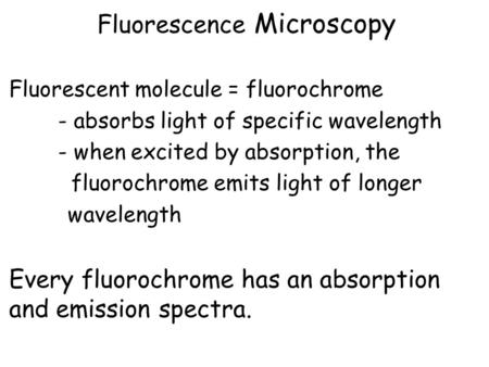 Fluorescence Microscopy Fluorescent molecule = fluorochrome - absorbs light of specific wavelength - when excited by absorption, the fluorochrome emits.