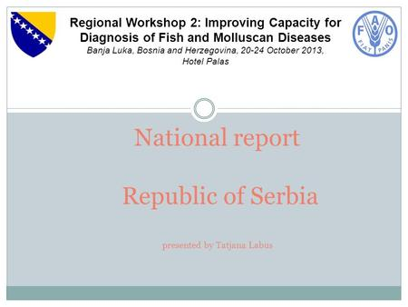 National report Republic of Serbia presented by Tatjana Labus Regional Workshop 2: Improving Capacity for Diagnosis of Fish and Molluscan Diseases Banja.