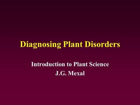 Diagnosing Plant Disorders Introduction to Plant Science J.G. Mexal.