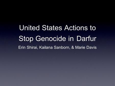 United States Actions to Stop Genocide in Darfur Erin Shirai, Kailana Sanborn, & Marie Davis.
