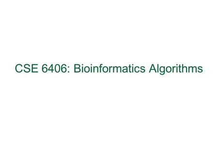 CSE 6406: Bioinformatics Algorithms. Course Outline