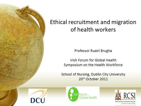 Ethical recruitment and migration of health workers Professor Ruairí Brugha Irish Forum for Global Health Symposium on the Health Workforce School of Nursing,