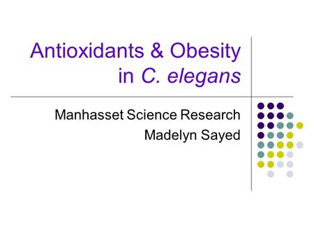 Antioxidants & Obesity in C. elegans Manhasset Science Research Madelyn Sayed.