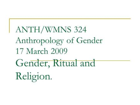 ANTH/WMNS 324 Anthropology of Gender 17 March 2009 Gender, Ritual and Religion.