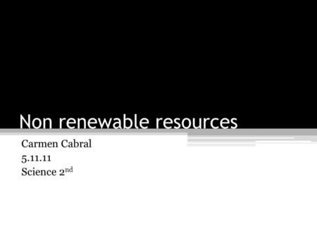 Non renewable resources Carmen Cabral 5.11.11 Science 2 nd.