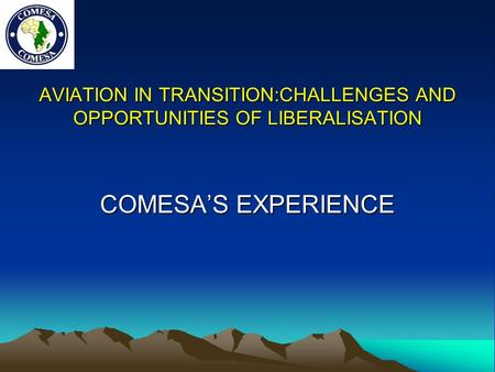 AVIATION IN TRANSITION:CHALLENGES AND OPPORTUNITIES OF LIBERALISATION COMESA'S EXPERIENCE.
