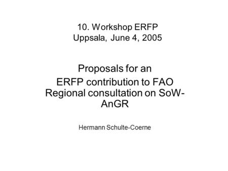 10. Workshop ERFP Uppsala, June 4, 2005 Proposals for an ERFP contribution to FAO Regional consultation on SoW- AnGR Hermann Schulte-Coerne.