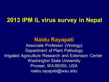 2013 IPM IL virus survey in Nepal Naidu Rayapati Associate Professor (Virology) Department of Plant Pathology Irrigated Agriculture Research and Extension.