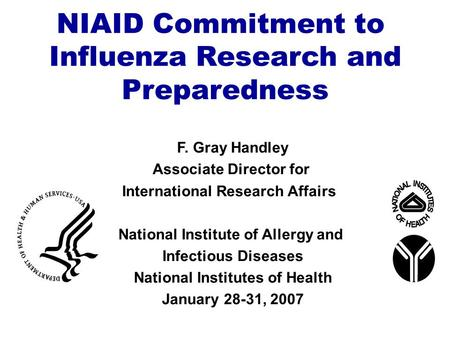 NIAID Commitment to Influenza Research and Preparedness F. Gray Handley Associate Director for International Research Affairs National Institute of Allergy.