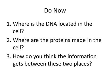 Do Now 1.Where is the DNA located in the cell? 2.Where are the proteins made in the cell? 3.How do you think the information gets between these two places?