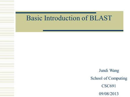 Basic Introduction of BLAST Jundi Wang School of Computing CSC691 09/08/2013.