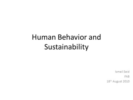 Human Behavior and Sustainability Ismail Said FAB 18 th August 2010.