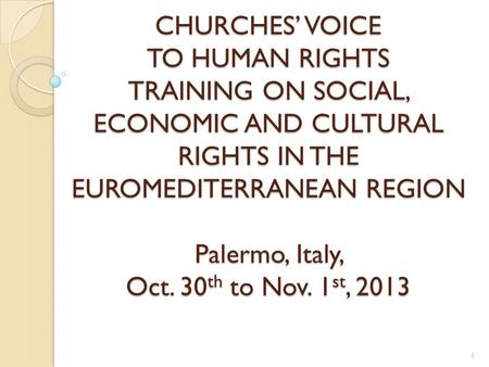 CHURCHES' VOICE TO HUMAN RIGHTS TRAINING ON SOCIAL, ECONOMIC AND CULTURAL RIGHTS IN THE EUROMEDITERRANEAN REGION Palermo, Italy, Oct. 30 th to Nov. 1 st,