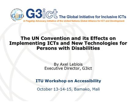 The UN Convention and its Effects on Implementing ICTs and New Technologies for Persons with Disabilities By Axel Leblois Executive Director, G3ict ITU.