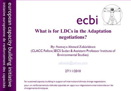 European capacity building initiativeecbi What is for LDCs in the Adaptation negotiations? By: Sumaya Ahmed Zakieldeen (CLACC Fellow, SECS Sudan & Assistant.