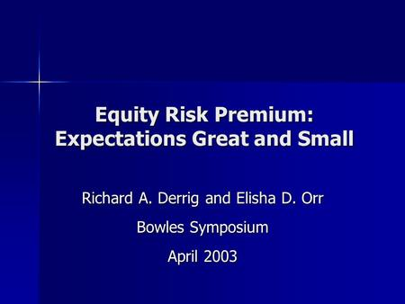 Equity Risk Premium: Expectations Great and Small Richard A. Derrig and Elisha D. Orr Bowles Symposium April 2003.
