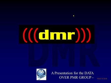 WHAT IS DMR. ((( dmr ))) A Presentation for the DATA OVER PMR GROUP -