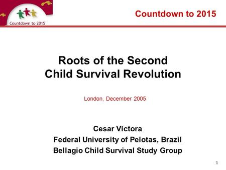 1 Roots of the Second Child Survival Revolution Cesar Victora Federal University of Pelotas, Brazil Bellagio Child Survival Study Group Countdown to 2015.