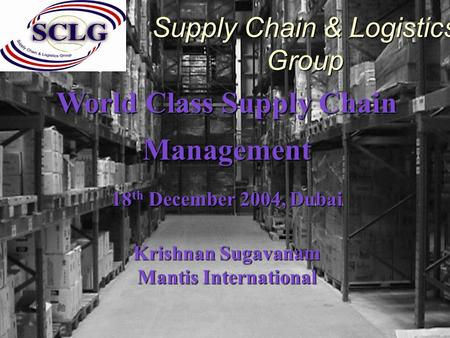 World Class Supply Chain Management 18 th December 2004, Dubai Krishnan Sugavanam Mantis International Supply Chain & Logistics Group.
