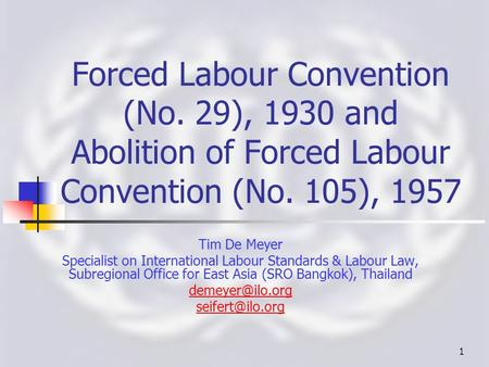 1 Forced <strong>Labour</strong> Convention (No. 29), 1930 and Abolition of Forced <strong>Labour</strong> Convention (No. 105), 1957 Tim De Meyer Specialist on International <strong>Labour</strong> Standards.