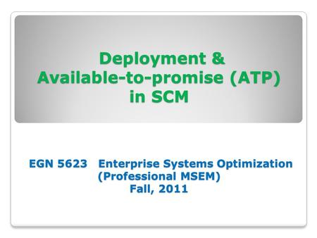 Deployment & Available-to-promise (ATP) in SCM EGN 5623 Enterprise Systems Optimization (Professional MSEM) Fall, 2011 Deployment & Available-to-promise.