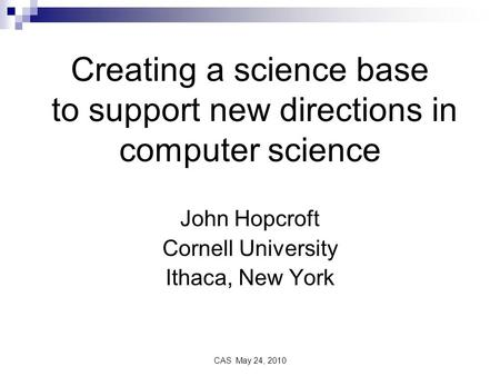 CAS May 24, 2010 Creating a science base to support new directions in computer science John Hopcroft Cornell University Ithaca, New York.