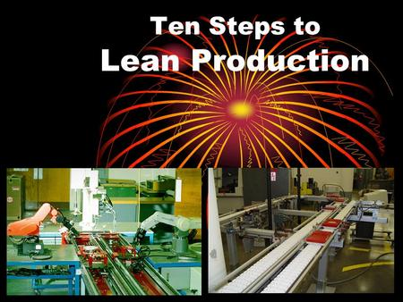 Ten Steps to Lean Production Steps to CIM 1.Re-engineer (revisit, replan) the manufacturing system Form U-cells to produce families of parts (clusters)