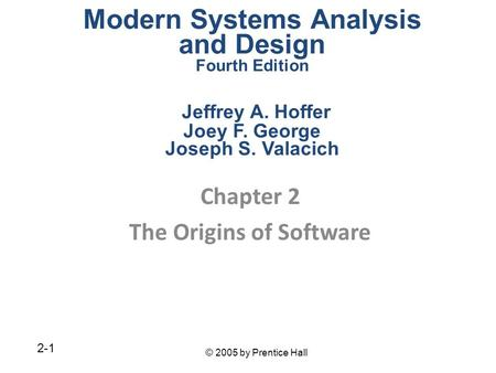 © 2005 by Prentice Hall 2-1 Chapter 2 The Origins of Software Modern Systems Analysis and Design Fourth Edition Jeffrey A. Hoffer Joey F. George Joseph.