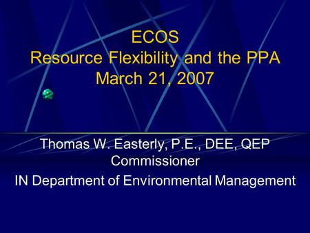 ECOS Resource Flexibility and the PPA March 21, 2007 Thomas W. Easterly, P.E., DEE, QEP Commissioner IN Department of Environmental Management.