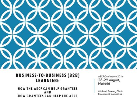 BUSINESS-TO-BUSINESS (B2B) LEARNING: HOW THE AECF CAN HELP GRANTEES AND HOW GRANTEES CAN HELP THE AECF AECF Conference 2014 28-29 August, Nairobi Michael.