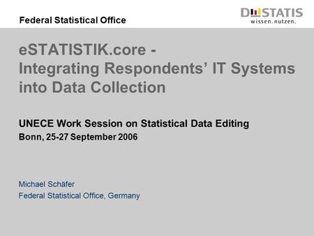 Federal Statistical Office eSTATISTIK.core - Integrating Respondents' IT Systems into Data Collection UNECE Work Session on Statistical Data Editing Bonn,