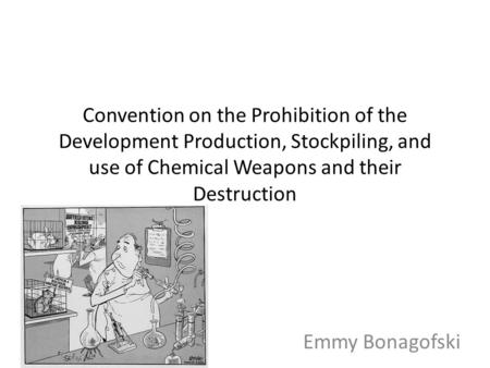 Convention on the Prohibition of the Development Production, Stockpiling, and use of Chemical Weapons and their Destruction Emmy Bonagofski.