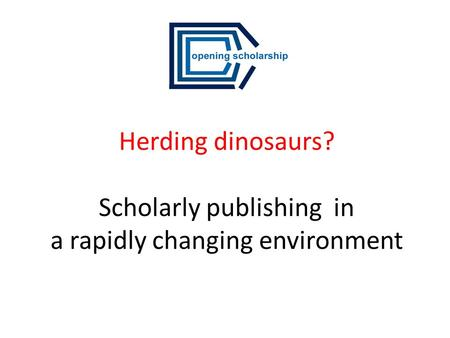 Herding dinosaurs? Scholarly publishing in a rapidly changing environment.