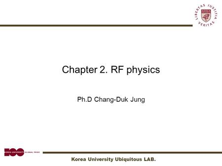 Korea University Ubiquitous LAB. Chapter 2. RF physics Ph.D Chang-Duk Jung.