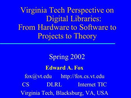 Virginia Tech Perspective on Digital Libraries: From Hardware <strong>to</strong> Software <strong>to</strong> Projects <strong>to</strong> Theory Spring 2002 Edward A. Fox
