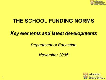 1 1 THE SCHOOL FUNDING NORMS Key elements and latest developments Department of Education November 2005.