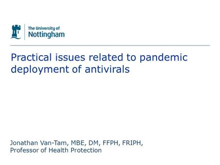The University of Nottingham Practical issues related to pandemic deployment of antivirals Jonathan Van-Tam, MBE, DM, FFPH, FRIPH, Professor of Health.