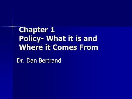 Chapter 1 Policy- What it is and Where it Comes From Dr. Dan Bertrand.
