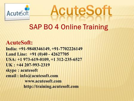 SAP BO 4 Online Training AcuteSoft: India: +91-9848346149, +91-7702226149 Land Line: +91 (0)40 - 42627705 USA: +1 973-619-0109, +1 312-235-6527 UK : +44.