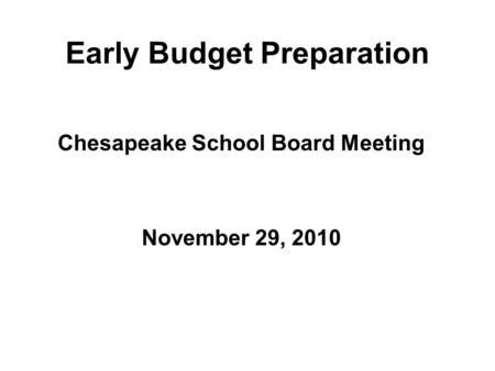 Early Budget Preparation Chesapeake School Board Meeting November 29, 2010.