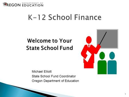 Welcome to Your State School Fund 1 Michael Elliott State School Fund Coordinator Oregon Department of Education.