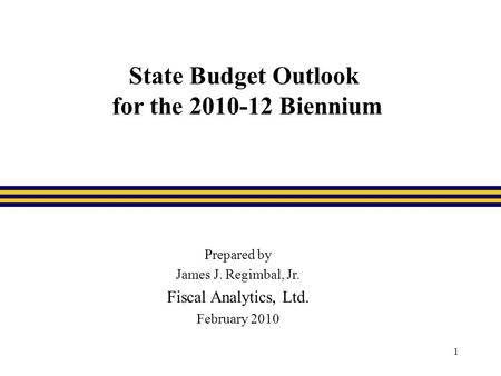 1 State Budget Outlook for the 2010-12 Biennium Prepared by James J. Regimbal, Jr. Fiscal Analytics, Ltd. February 2010.