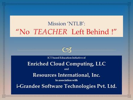 ICT based Education Initiative ICT based Education Initiative of Enriched Cloud Computing, LLC and Resources International, Inc. In association with i-Grandee.