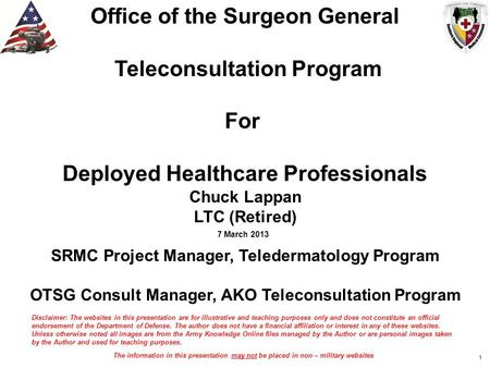 Office of the Surgeon General Teleconsultation Program For Deployed Healthcare Professionals Chuck Lappan LTC (Retired) SRMC Project Manager, Teledermatology.
