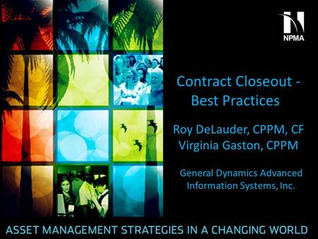 Contract Closeout - Best Practices Roy DeLauder, CPPM, CF Virginia Gaston, CPPM General Dynamics Advanced Information Systems, Inc.