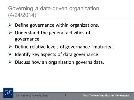 University of Nevada, Reno Data-Driven Organization Governance 1 Governing a data-driven organization (4/24/2014)  Define governance within organizations.