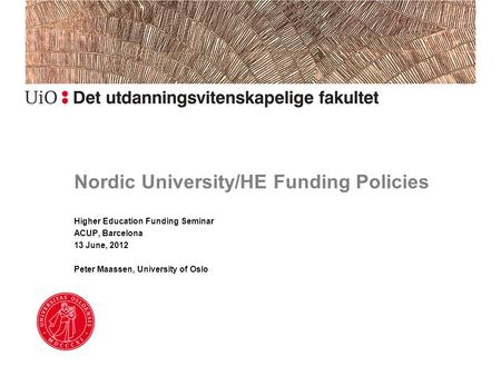 Nordic University/HE Funding Policies Higher Education Funding Seminar ACUP, Barcelona 13 June, 2012 Peter Maassen, University of Oslo.
