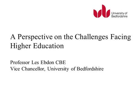 A Perspective on the Challenges Facing Higher Education Professor Les Ebdon CBE Vice Chancellor, University of Bedfordshire.
